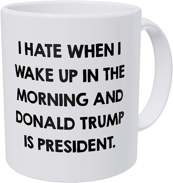 I Hate When I Wake Up In The Morning And Donald Trump Is President