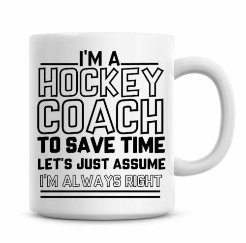 I'm A Hockey Coach To Save Time Lets Just Assume I'm Always Right Funny Coffee Mug