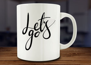 Let's Go Mug, Inspirational Mug - Funny Coffee Mug - 11oz - Eureka Mugs
