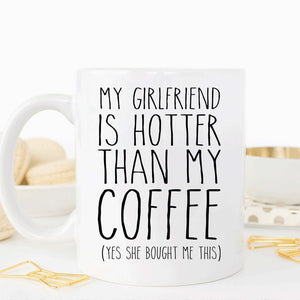 My Girlfriend Is Hotter Than My Coffee, Funny Valentines Gift For Boyfriend - Eureka Mugs