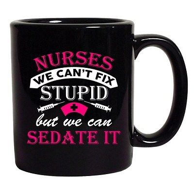 Nurses We Can't Fix Stupid But We Can Sedate It
