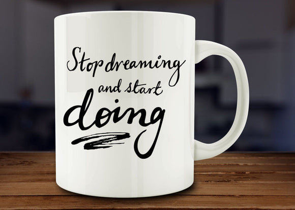 Stop Dreaming And Start Doing Mug, Inspirational Mug - Funny Coffee Mug - Eureka Mugs