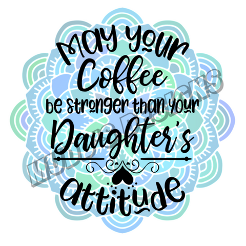 MAY YOUR COFFEE BE STRONGER THAN YOUR DAUGHTERS ATTITUDE