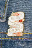 Be Just Merciful And Brave Pin