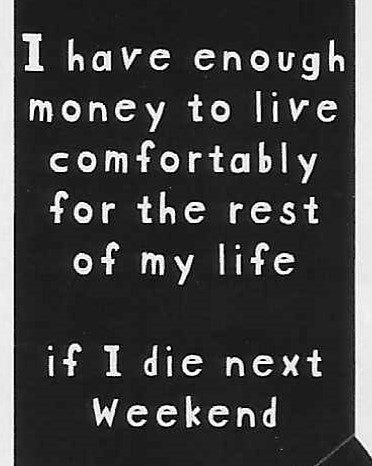 I have enough money to live comfortably for the rest of my life if I die next weekend    WYS-101   UNISEX