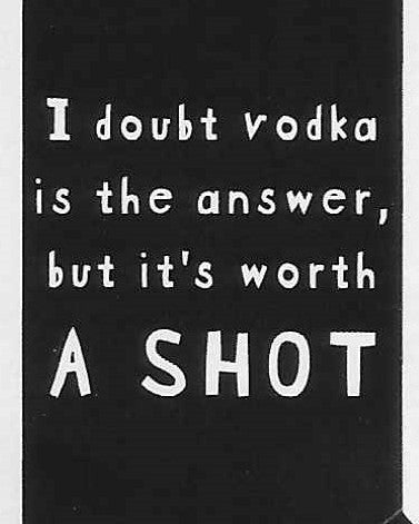 I doubt vodka is the answer, but it's worth A SHOT    WYS-102   UNISEX