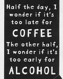 Half the day, I wonder if it's too late for COFFEE The other half, I wonder if it's too early for ALCOHOL     WYS-107    UNISEX