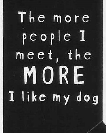 The more people I meet, the MORE I like my dog     WYS-110    UNISEX