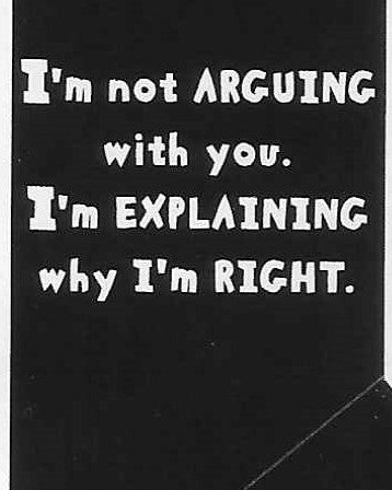I'm not ARGUING with you.  I'm explaining why I'm right.     WYS-19   UNISEX