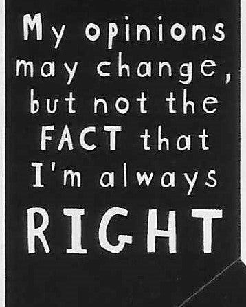 My opinions may change, but not the FACT that I'm always RIGHT    WYS-27   UNISEX