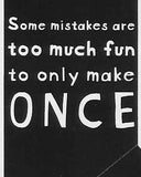 Some mistakes are too much fun to only make ONCE    WYS-29   UNISEX