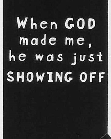 When GOD made me, he was just SHOWING OFF    WYS-37   UNISEX