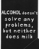ALCOHOL doesn't solve any problems, but neither does milk     WYS-40   UNISEX