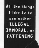 All the things I like to do are either ILLEGAL, IMMORAL or FATTENING     WYS-43   UNISEX