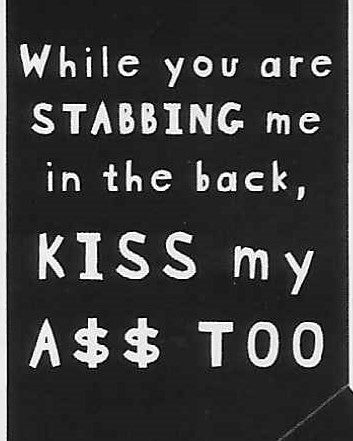 While you are STABBING me in the back  KISS my A$$ TOO     WYS-53   UNISEX
