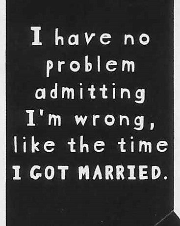 I have no problem admitting I'm wrong, like the time I GOT MARRIED.      WYS-56   UNISEX
