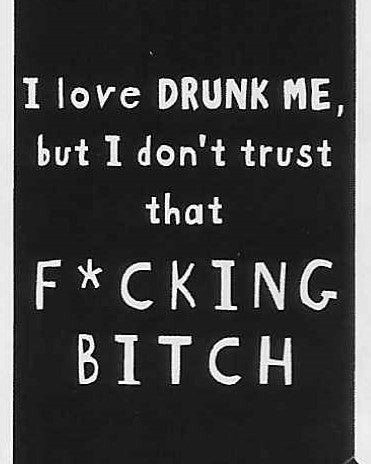 I love DRUNK ME, but I don't trust that F*CKING BITCH    WYS-74   UNISEX