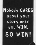 Nobody CARES about your story until you WIN.  SO WIN!   WYS-80   UNISEX