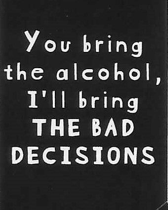 You bring the alcohol, I'll bring THE BAD DECISIONS    WYS-93   UNISEX