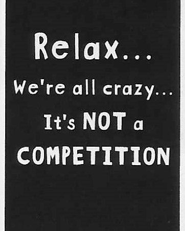 Relax... we're all crazy... It's NOT a COMPETITION    WYS-95   UNISEX
