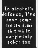 In alcohol's defense, I've done some pretty dumb shit while completely sober too    WYS-99 UNISEX