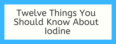 Twelve Things You Should Know About Iodine