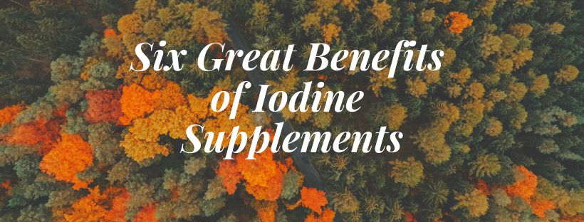 Six Great Benefits of Iodine Supplements