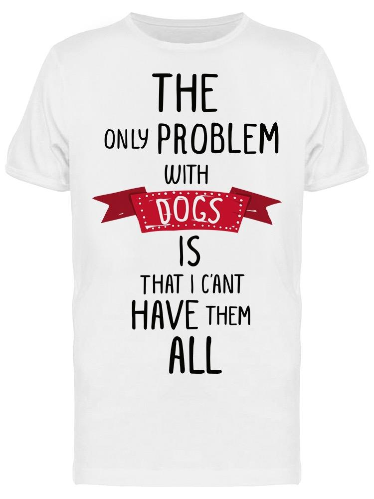 The Only Problem With Dogs Tee Men's -Image by Shutterstock