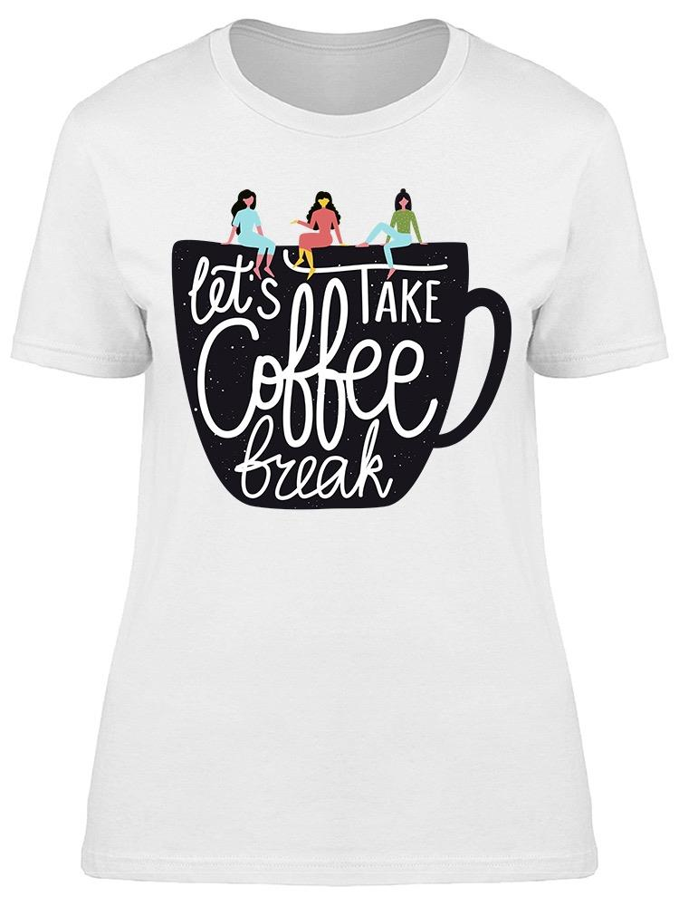Lets Take Coffee Break Tee Women's -Image by Shutterstock