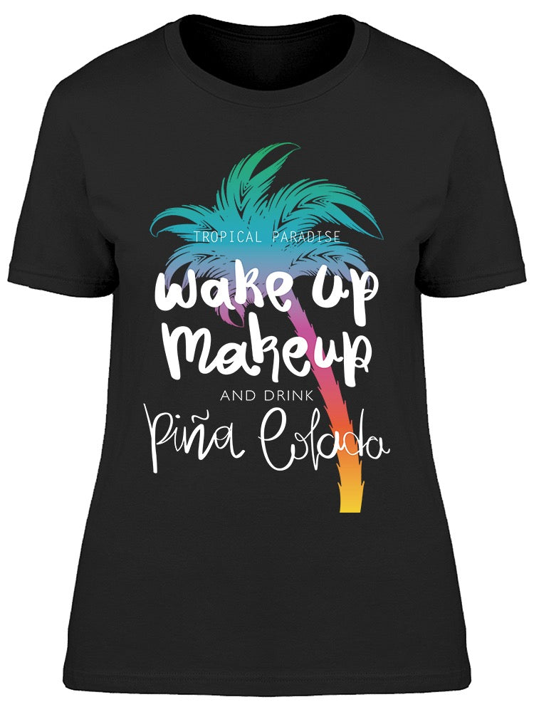 Wake Up, Make Up And Pina Colada Tee Women's -Image by Shutterstock