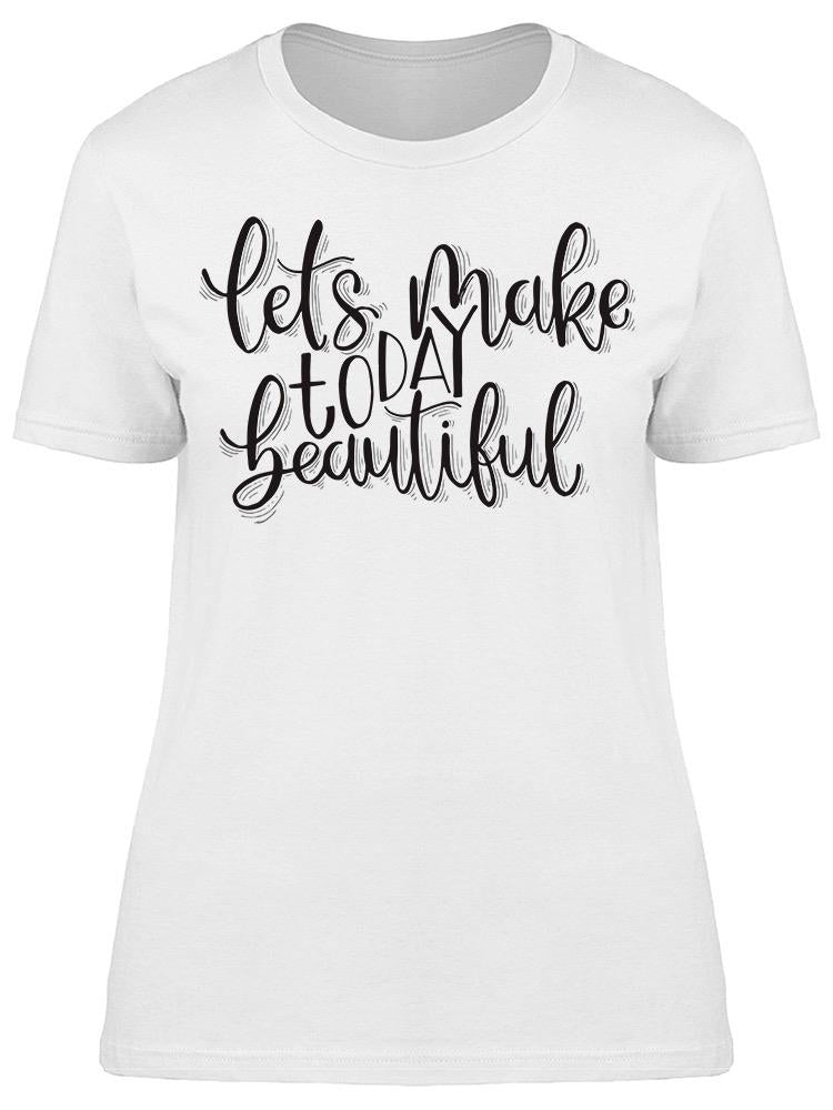 Let's Make Today Beautiful Tee Women's -Image by Shutterstock