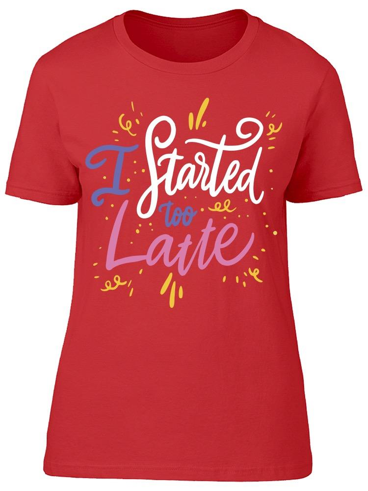 I Started Too Latte Tee Women's -Image by Shutterstock