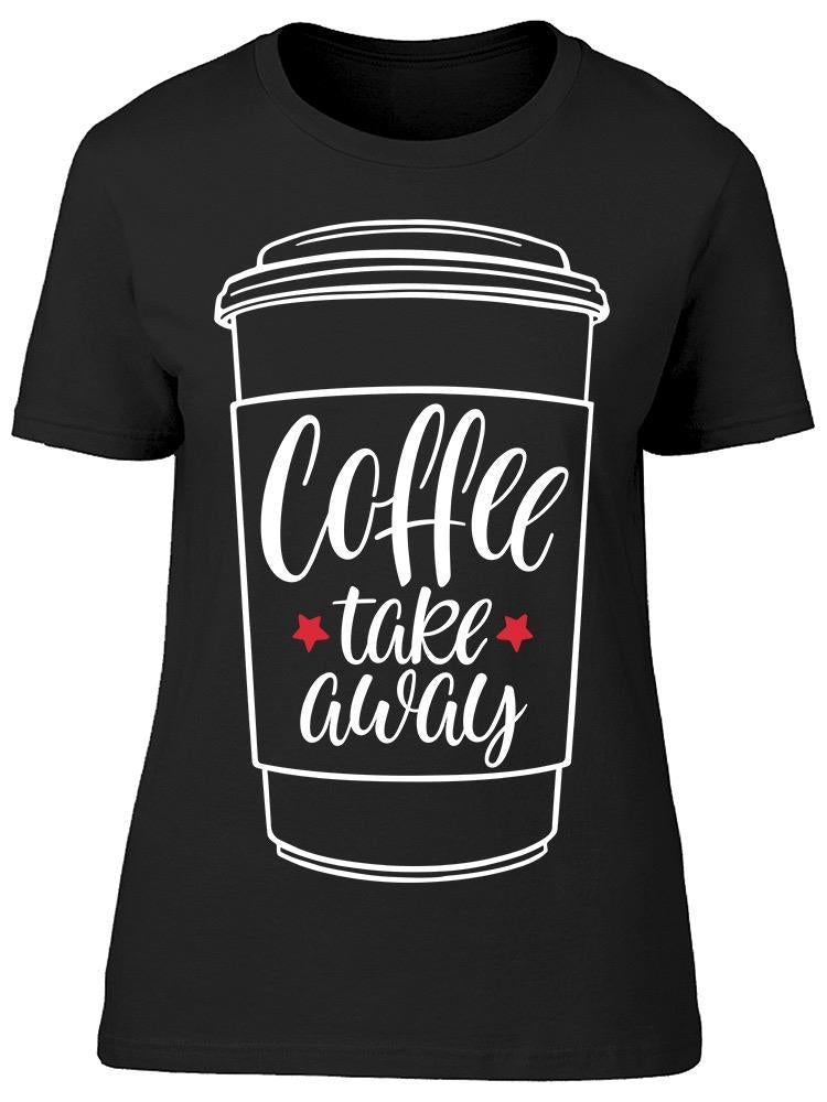 Coffee To Take Away Tee Women's -Image by Shutterstock