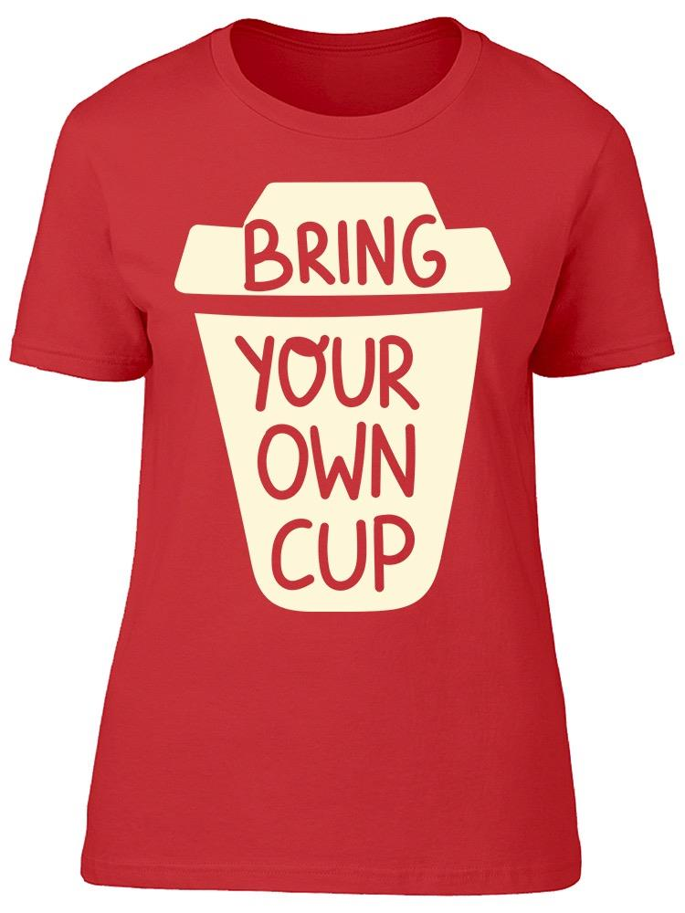 Bring Your Own Cup Tee Women's -Image by Shutterstock