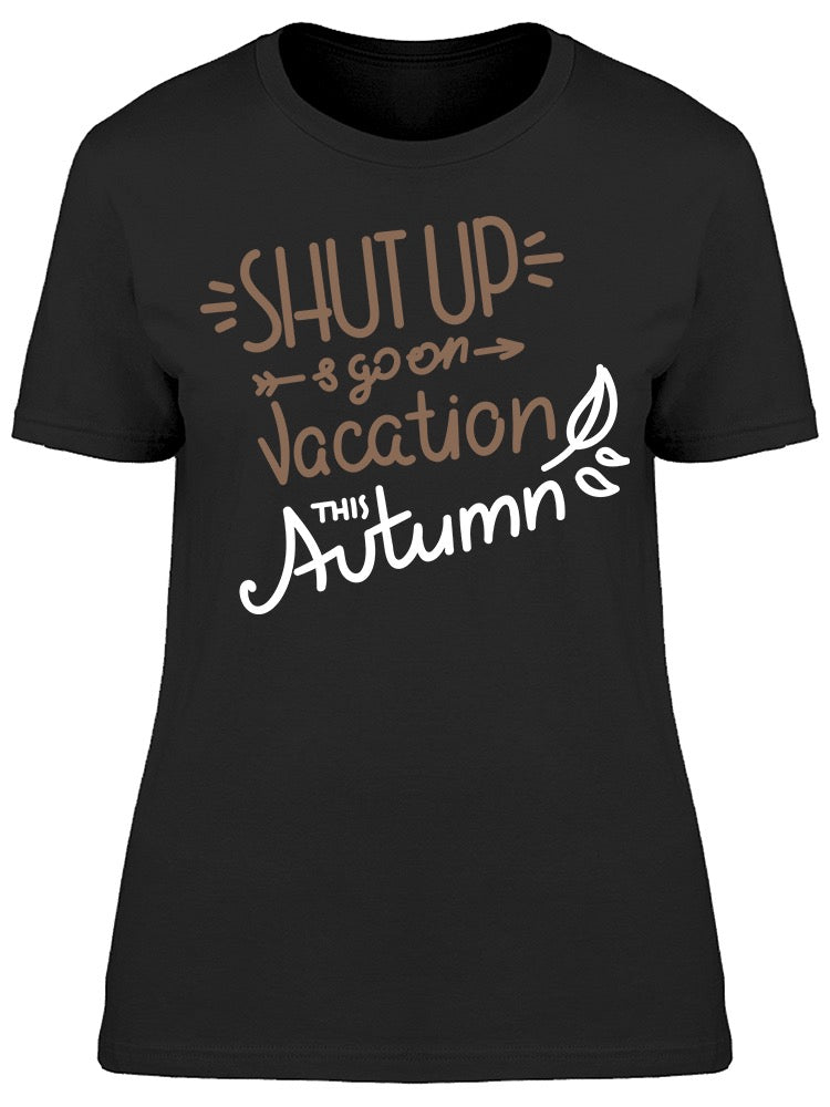 Shut Up Go On Vacation Autumn Tee Women's -Image by Shutterstock
