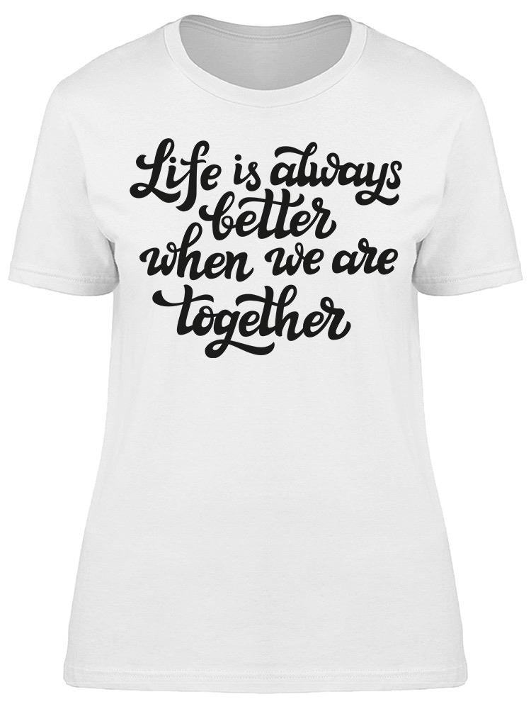 Life Is Better When Together Art Tee Women's -Image by Shutterstock