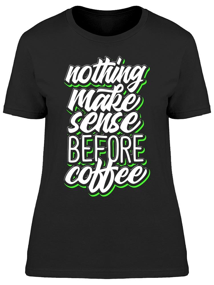 Nothing Make Coffee  Tee Women's -Image by Shutterstock