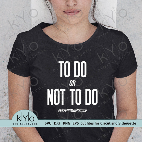 To Do or Not to Do #freedomofchoice Svg, Png, Dxf  or Eps Cut or Printing Files for Cricut and Silhouette DIY shirt printing and crafting projects @kyodigitalstudio.com