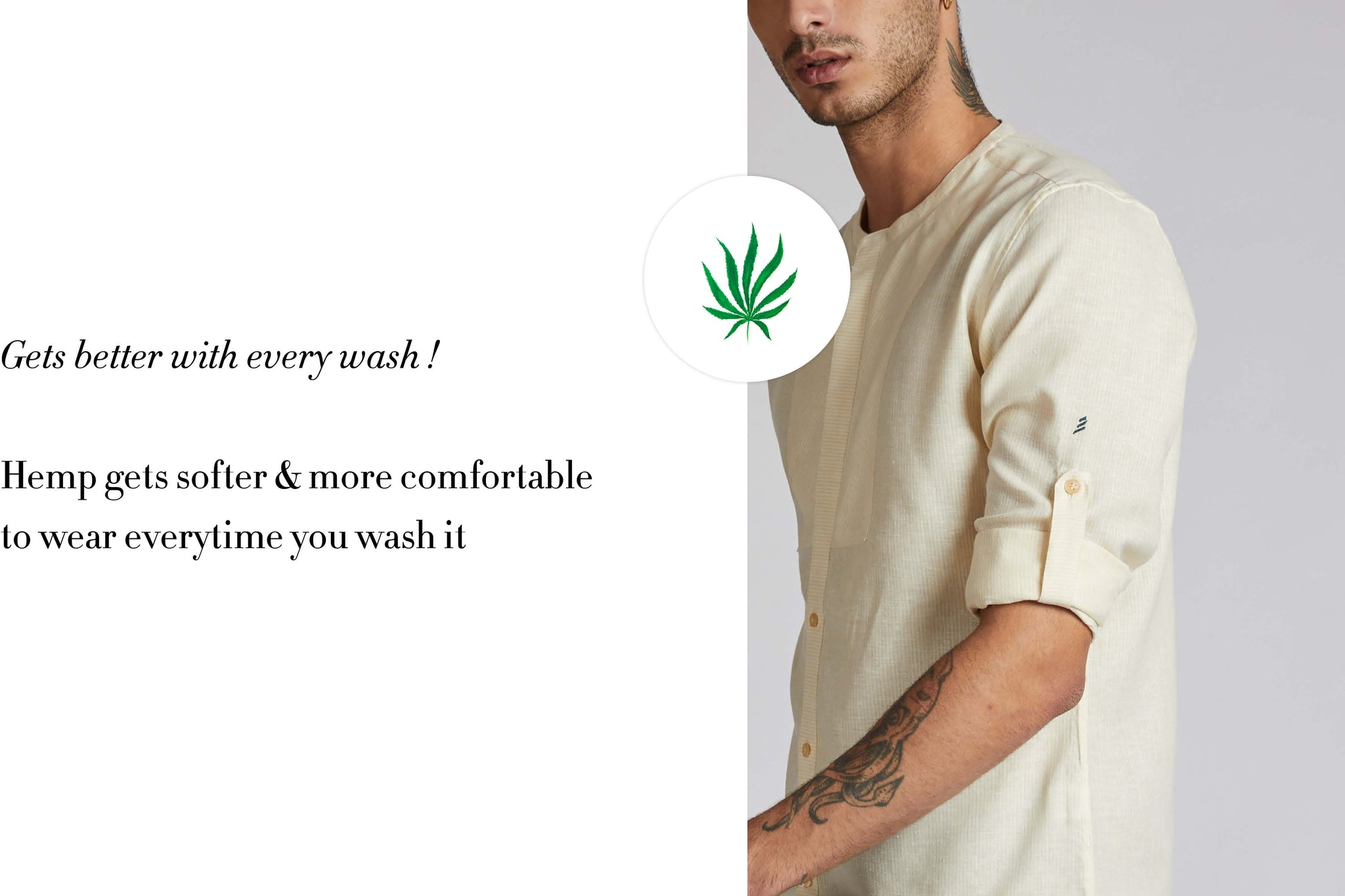 Gets better with every wash ! Hemp gets more softer and comfortable to wear everytime you wash it