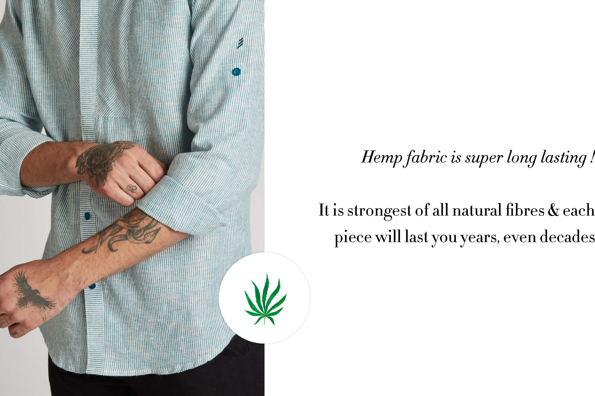 Hemp Fabric is super long lasting . Its the strongest of all natural fibres and each piece will last you years  , even decades