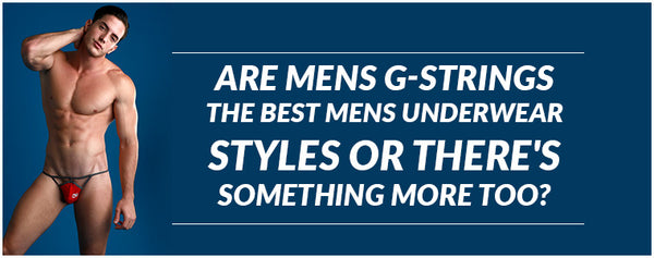 Are Mens G-Strings the best Mens Underwear Styles or there's something more too?