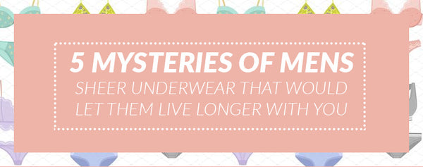 5 Mysteries of Mens Sheer Underwear that would let them live longer with you