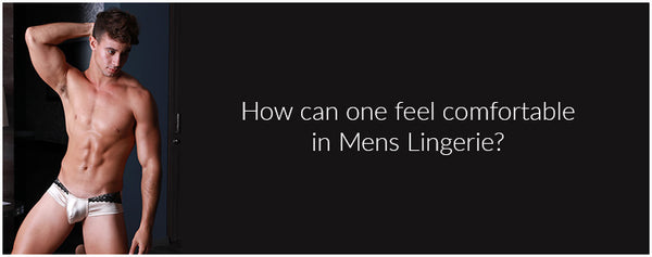 How can one feel comfortable in Mens Lingerie?