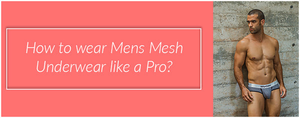 How to wear Mens Mesh Underwear like a Pro?
