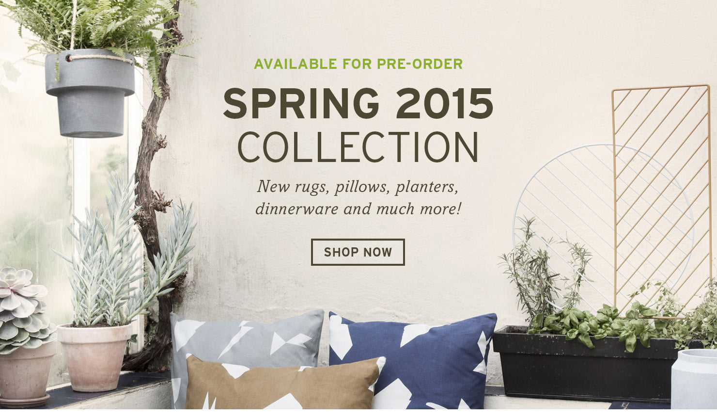 SPRING 2015 COLLECTION IS HERE. Available for pre-order now. New rugs, pillows, planters, dinnerware and much more! SHOP NOW >