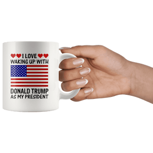 I Love Waking Up With Donald Trump As My President MAGA White Mug - Trump Mug