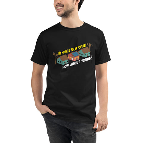 My House is solar powered how about yours? - Organic T-Shirt