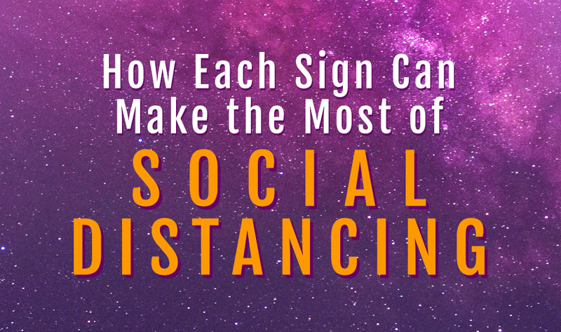 How Each Sign Can Make The Most Of Social Distancing
