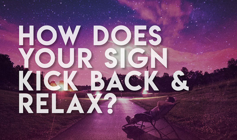 How Does Your Sign Kick Back And Relax?