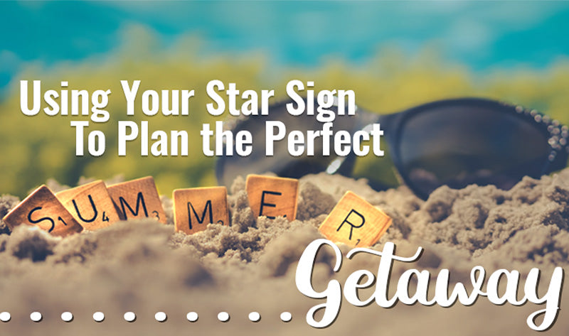 Using Your Star Sign to Plan the Perfect Summer Getaway